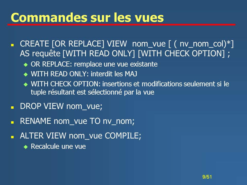 Commandes sur les vues CREATE [OR REPLACE] VIEW nom_vue [ ( nv_nom_col)*] AS requête [WITH READ ONLY] [WITH CHECK OPTION] ;